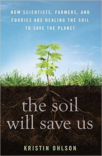 The Soil Will Save Us:How Scientists, Farmers, and Ranchers Are Tending the Soil to Reverse Global Warming