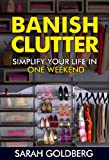 Banish Clutter: Simplify Your Life In Only One Weekend!