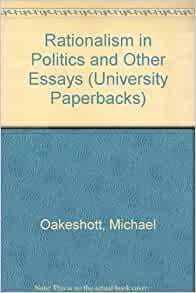 oakeshott rationalism in politics and other essays Rationalism in politics and other essays: in rationalism in politics, oakeshott sets out to dissect the sort of modern rationalism that reduces reason to.