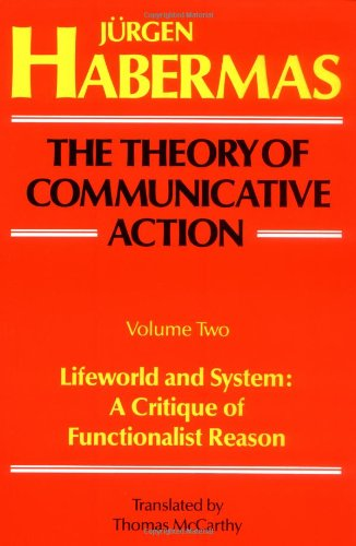 The Theory of Communicative Action, Volume 2: Lifeworld...