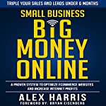 Small Business Big Money Online: A Proven System to Optimize eCommerce Websites and Increase Internet Profits | Alex Harris