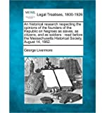 img - for An Historical Research Respecting the Opinions of the Founders of the Republic on Negroes as Slaves, as Citizens, and as Soldiers: Read Before the Massachusetts Historical Society, August 14, 1862. (Paperback) - Common book / textbook / text book