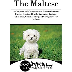 The Maltese: A Complete and Comprehensive Owners Guide to: Buying, Owning, Health, Grooming, Training, Obedience, Understanding and Caring for Your ... to Caring for a Dog from a Puppy to Old Age)