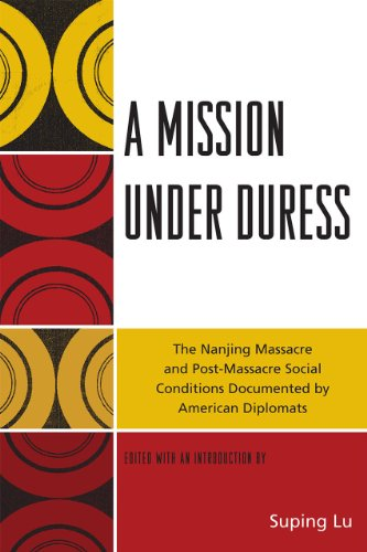 A Mission under Duress: The Nanjing Massacre and Post-Massacre Social Conditions Documented by American Diplomats PDF