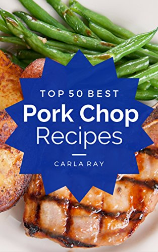 Pork Chops: Top 50 Best Pork Chop Recipes - The Quick, Easy, & Delicious Everyday Cookbook! by Carla Ray