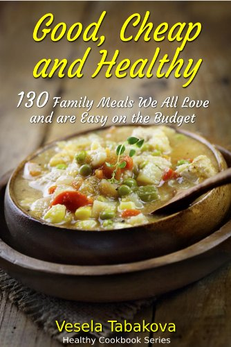 Good, Cheap and Healthy: 130 Family Meals We All Love and are Easy on the Budget (Healthy Cookbook Series) by Vesela Tabakova