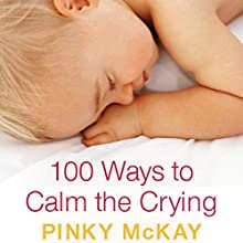 100 Ways to Calm the Crying (       UNABRIDGED) by Pinky McKay Narrated by Vanessa Coffey