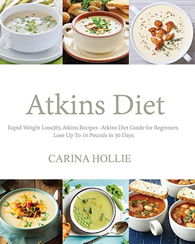 Atkins Diet: Rapid Weight Loss:365 Atkins Recipes: Atkins Diet Guide for Beginners - Lose Up To 10 Pounds in 30 Days (Atkins Diet Books, Atkins Diet Recipes, ... Rapid Weight Loss, Low Carb, Weight Loss) by Carina Hollie