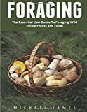 Foraging: The Essential User Guide to Foraging Wild Edible Plants and Fungi (Wilderness Survival, Foraging Guide, Wildcrafting)