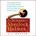 The Science of Sherlock Holmes: From Baskerville Hall to the Valley of Fear, the Real Forensics Behind the Great Detective's Greatest Cases (       UNABRIDGED) by E. J. Wagner Narrated by E. J. Wagner, Simon Prebble