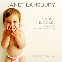 Elevating Child Care: A Guide to Respectful Parenting (       UNABRIDGED) by Janet Lansbury Narrated by Janet Lansbury