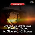 Live Your Life to the Fullest: The First Book to Give Your Children | Elbert Hubbard