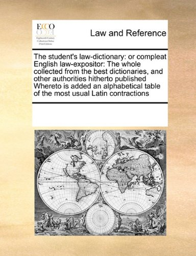 The student's law-dictionary: or compleat English law-expositor:  The whole collected from the best dictionaries, and other authorities hitherto ... table of the most usual Latin contractions