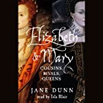 Elizabeth and Mary: Cousins, Rivals, Queens | Jane Dunn