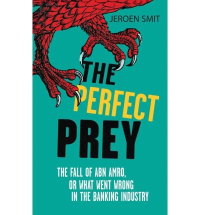 the-perfect-prey-the-fall-of-abn-amro-or-what-went-wrong-in-the-banking-industry-author-jeroen-smit-