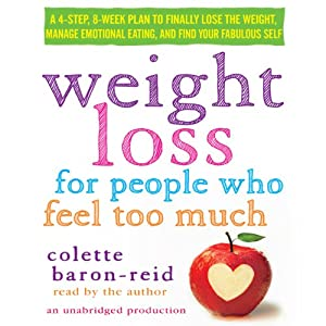 Weight Loss for People Who Feel Too Much: A 4-Step, 8-Week Plan to Finally Lose the Weight, Manage Emotional Eating, and Find Your Fabulous Self | [Colette Baron-Reid]