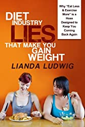 """Diet Industry Lies That Make You Gain Weight: Why """"Eat Less & Exercise More"""" is a Hoax Designed to Keep You Coming Back Again... (English Edition)"""