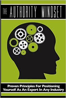 The Authority Mindset: Proven Principles For Establishing Yourself As An Expert In Any Industry
