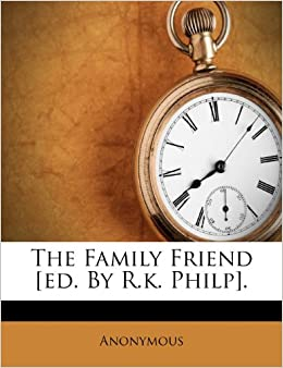 The Family Friend [ed. By R.k. Philp].: Anonymous