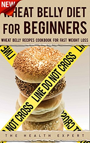 Wheat Belly: Diet For Beginners: Wheat Belly Recipes Cookbook For Fast Weight Loss (Wheat Belly, Diets, Cookbook, Grain, Meal Plans, Wheat Free, Sugar Detox) by The Health Expert