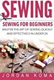 Sewing: Sewing for Beginners - Master the Art of Sewing Quickly and Effectively in Under 24 Hours: Sewing for Beginners - Master the Art of Sewing ... in Under 24 Hours (Jordan Komas Ebooks)