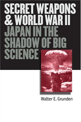 Secret Weapons And World War Ii: Japan In The Shadow Of Big Science (Modern War Studies)
