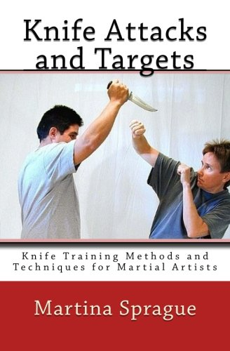 Knife Attacks And Targets: Knife Training Methods And Techniques For Martial Artists