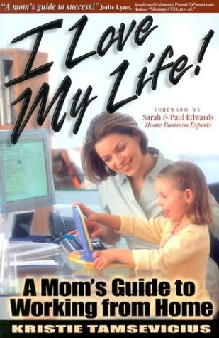 I Love My Life: A Mom's Guide to Working from Home