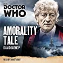 Doctor Who: Amorality Tale: A 3rd Doctor novelisation Radio/TV Program by David Bishop Narrated by Dan Starkey