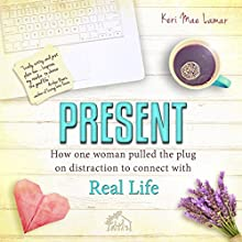 Present: How One Woman Pulled the Plug on Distraction to Connect With Real Life (       UNABRIDGED) by Keri Mae Lamar Narrated by Keri Mae Lamar