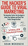 The Hacker's Guide to Viral Marketing: The Innovative Tactics You Can Apply to Infect Your Audience and Shoot Your Profits...