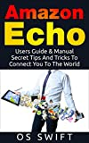 Amazon Echo:  Users Guide & Manual To Amazon Echo: Secret Tips And Tricks To Connect You To The World (Alexa, Echo, Technology, Electronic Communication, Digital Logic, Apps)