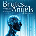 Brutes or Angels: Human Possibility in the Age of Biotechnology Audiobook by Professor Emeritus James T. Bradley, PhD Narrated by Michael Morgan