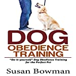 Dog Obedience Training: Do-It-Yourself Dog Obedience Training for the Perfect Pet | Susan Bowman