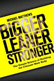 Bigger Leaner Stronger: The Simple Science of Building the Ultimate Male Body (The Build Muscle, Get Lean, and Stay Healthy Series)