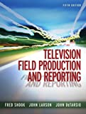 Television Field Production and Reporting (5th Edition)