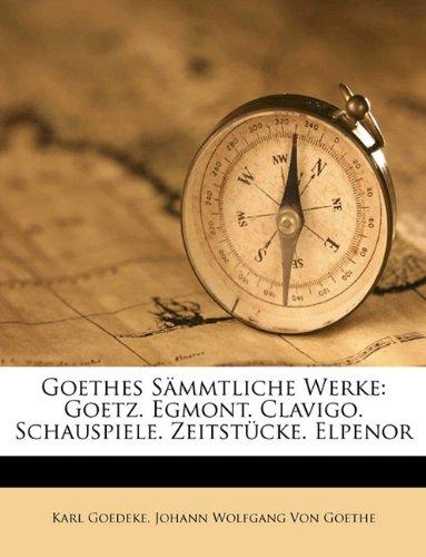 Goethes Sammtliche Werke: Goetz. Egmont. Clavigo. Schauspiele. Zeitstucke. Elpenor