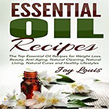 Essential Oil Recipes: Top Essential Oil Recipes for Weight Loss, Beauty, Anti-Aging, Natural Cleaning, Natural Living, Natural Cures and Healthy Lifestyles (       UNABRIDGED) by Joy Louis Narrated by Jessica Bellinger