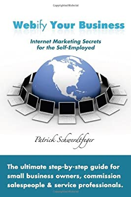 Webify Your Business, Internet Marketing Secrets for the Self-Employed by Patrick Schwerdtfeger (2009-02-16)