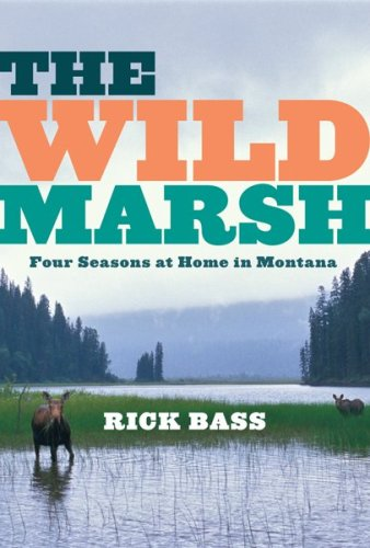 The Wild Marsh: Four Seasons at Home in Montana, Rick Bass