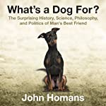 What's a Dog For?: The Surprising History, Science, Philosophy, and Politics of Man's Best Friend | John Homans