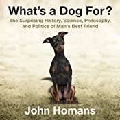 What's a Dog For?: The Surprising History, Science, Philosophy, and Politics of Man's Best Friend | [John Homans]