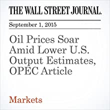 Oil Prices Soar Amid Lower U.S. Output Estimates, OPEC Article (       UNABRIDGED) by Nicole Friedman Narrated by Alexander Quincy