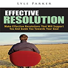 Effective Resolution: Make Effective Resolutions That Will Support You and Guide You towards Your Goal (       UNABRIDGED) by Lyle Parker Narrated by Ted R Brown