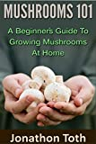 Mushrooms 101: A Beginner's Guide to Growing Mushrooms at Home (edible, fungi, cultivating, wild plants, compost, forest farming, foraging)