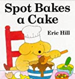 Spot Bakes a Cake (Spot Books) Eric Hill