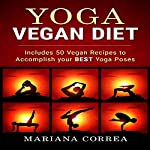Yoga Vegan Diet: Includes 50 Vegan Recipes to Accomplish Your Best Yoga Poses | Mariana Correa