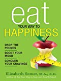 Eat Your Way to Happiness: 10 Diet Secrets to Improve Your Mood, Curb Cravings and Keep the Pounds Off