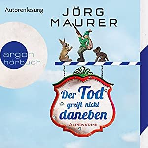 Der Tod greift nicht daneben: Alpenkrimi (       gekürzt) von Jörg Maurer Gesprochen von: Jörg Maurer