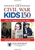 Civil War Kids 150: Fifty Fun Things To Do, See, Make, And Find For The 150Th Anniversary
